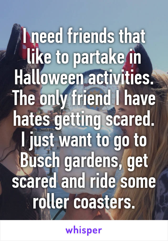 I need friends that like to partake in Halloween activities. The only friend I have hates getting scared. I just want to go to Busch gardens, get scared and ride some roller coasters.