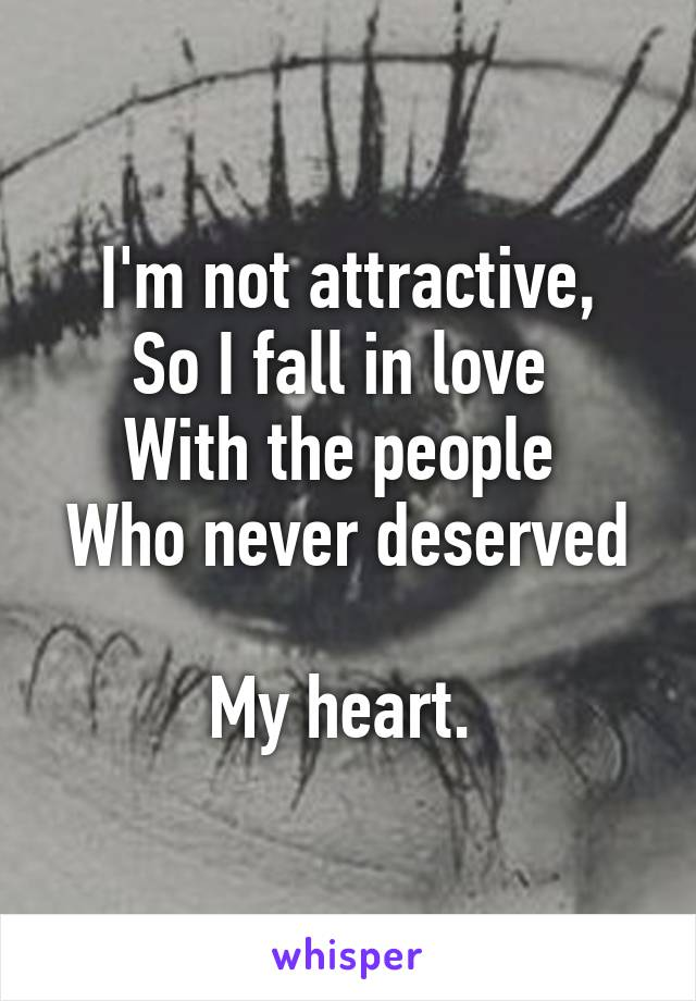 I'm not attractive, So I fall in love  With the people  Who never deserved  My heart.