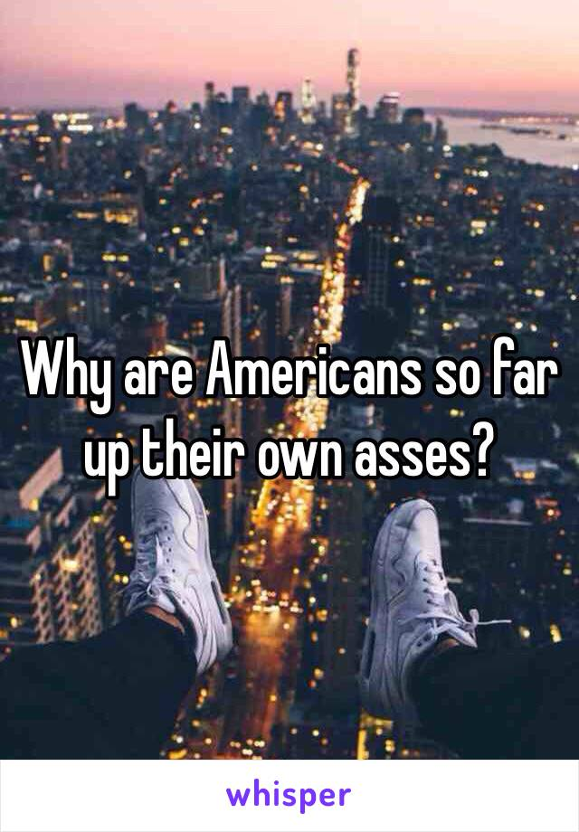 Why are Americans so far up their own asses?