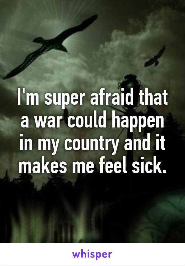 I'm super afraid that a war could happen in my country and it makes me feel sick.