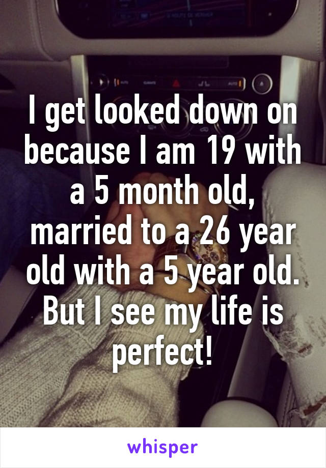 I get looked down on because I am 19 with a 5 month old, married to a 26 year old with a 5 year old. But I see my life is perfect!