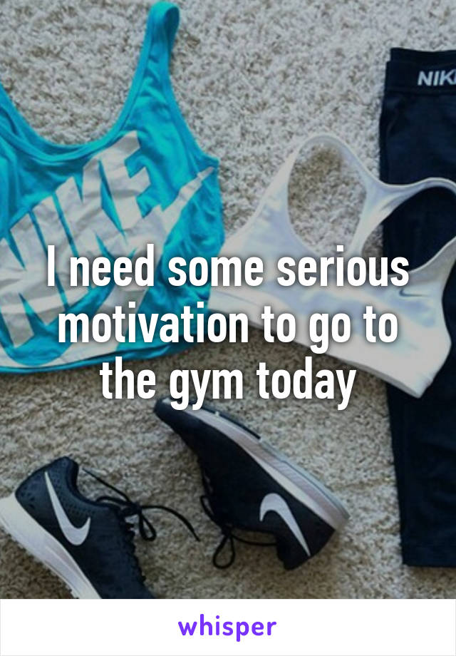 I need some serious motivation to go to the gym today