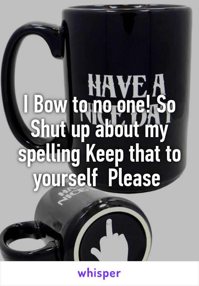 I Bow to no one! So Shut up about my spelling Keep that to yourself  Please