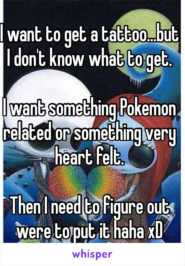 I want to get a tattoo...but I don't know what to get.   I want something Pokemon related or something very heart felt.  Then I need to figure out were to put it haha xD