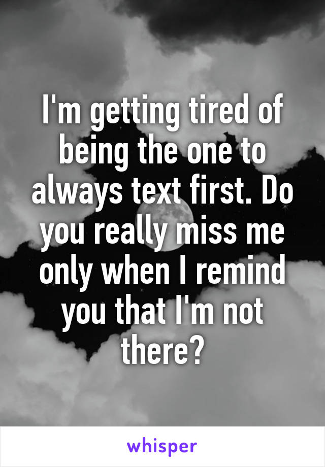 I'm getting tired of being the one to always text first. Do you really miss me only when I remind you that I'm not there?