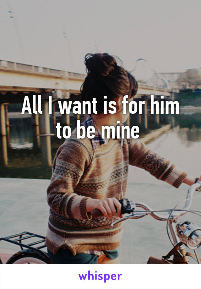 All I want is for him to be mine