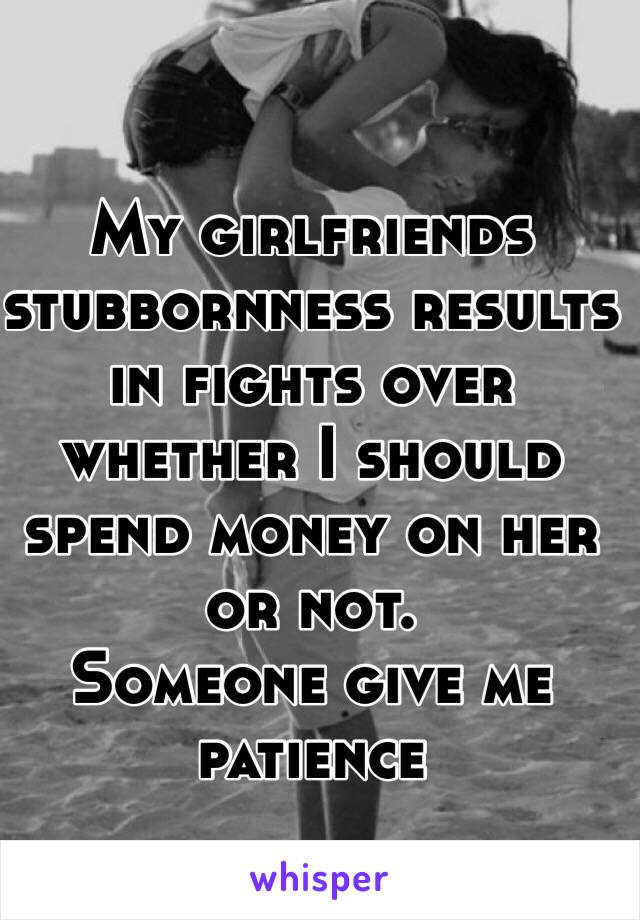 My girlfriends stubbornness results in fights over whether I should spend money on her or not. Someone give me patience