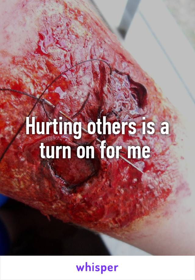 Hurting others is a turn on for me