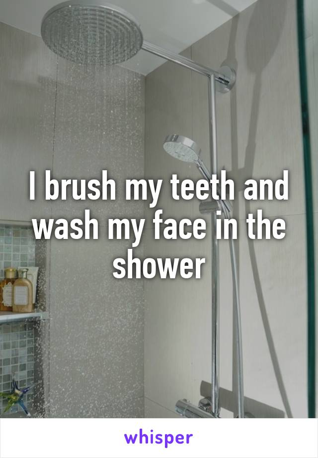 I brush my teeth and wash my face in the shower