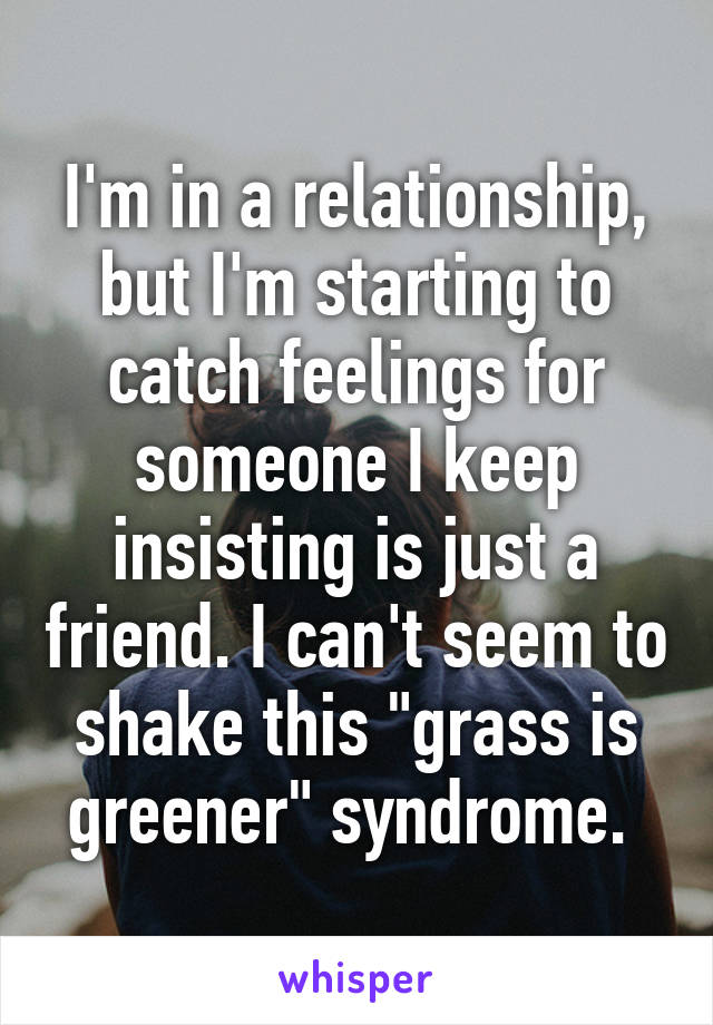 "I'm in a relationship, but I'm starting to catch feelings for someone I keep insisting is just a friend. I can't seem to shake this ""grass is greener"" syndrome."