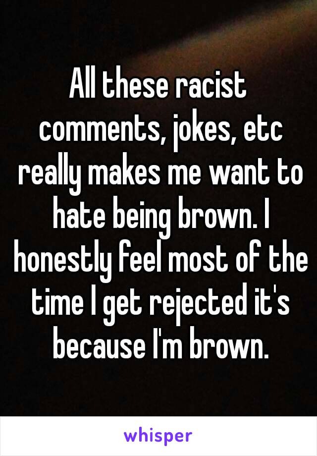 All these racist comments, jokes, etc really makes me want to hate being brown. I honestly feel most of the time I get rejected it's because I'm brown.