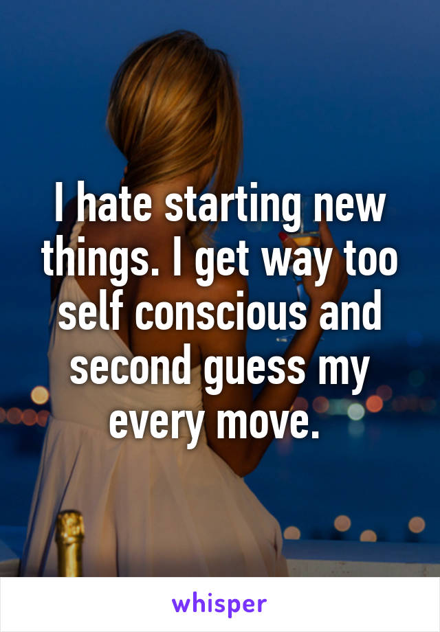 I hate starting new things. I get way too self conscious and second guess my every move.