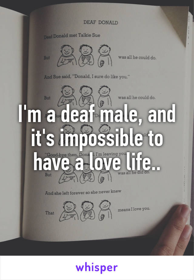 I'm a deaf male, and it's impossible to have a love life..