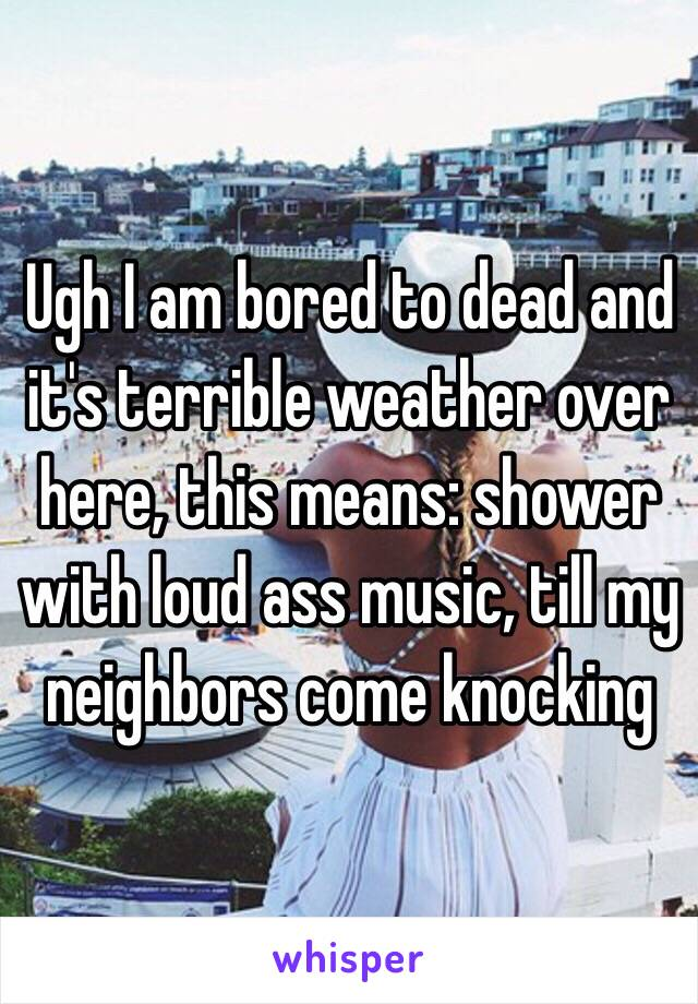 Ugh I am bored to dead and it's terrible weather over here, this means: shower with loud ass music, till my neighbors come knocking