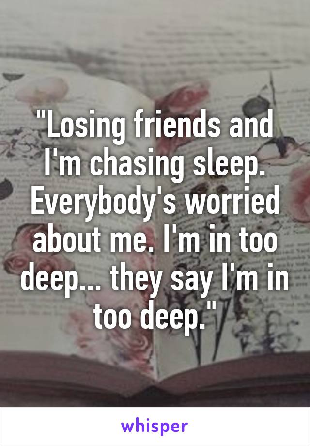 """""""Losing friends and I'm chasing sleep. Everybody's worried about me. I'm in too deep... they say I'm in too deep."""""""
