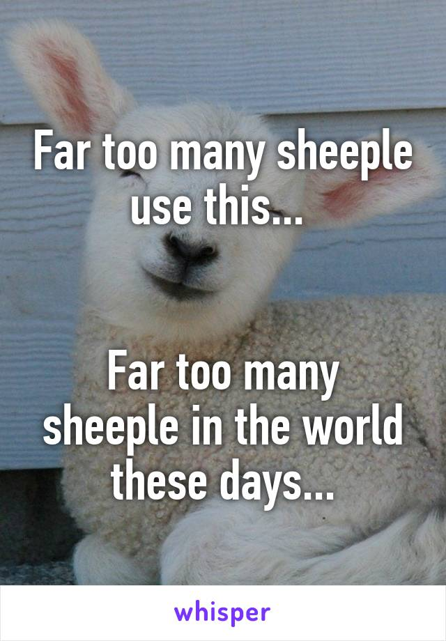 Far too many sheeple use this...    Far too many sheeple in the world these days...