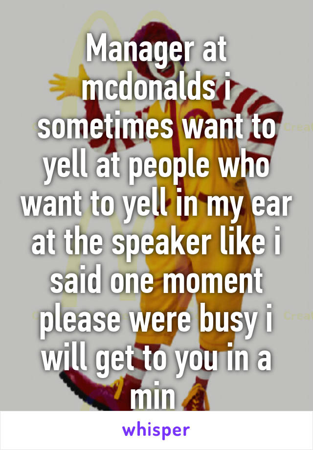 Manager at mcdonalds i sometimes want to yell at people who want to yell in my ear at the speaker like i said one moment please were busy i will get to you in a min