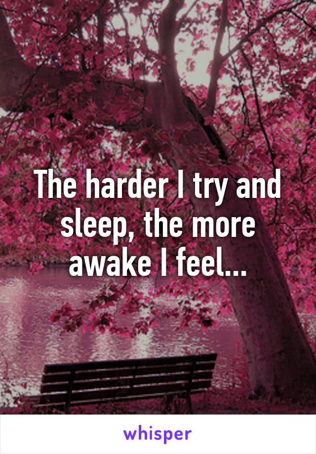 The harder I try and sleep, the more awake I feel...