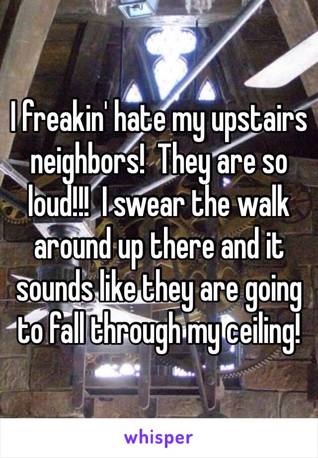 I freakin' hate my upstairs neighbors!  They are so loud!!!  I swear the walk around up there and it sounds like they are going to fall through my ceiling!