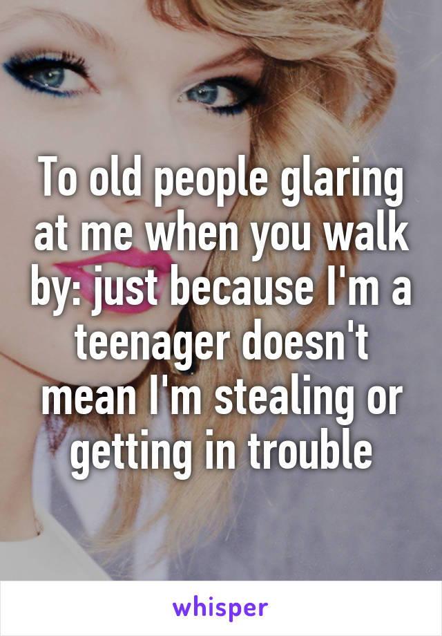 To old people glaring at me when you walk by: just because I'm a teenager doesn't mean I'm stealing or getting in trouble