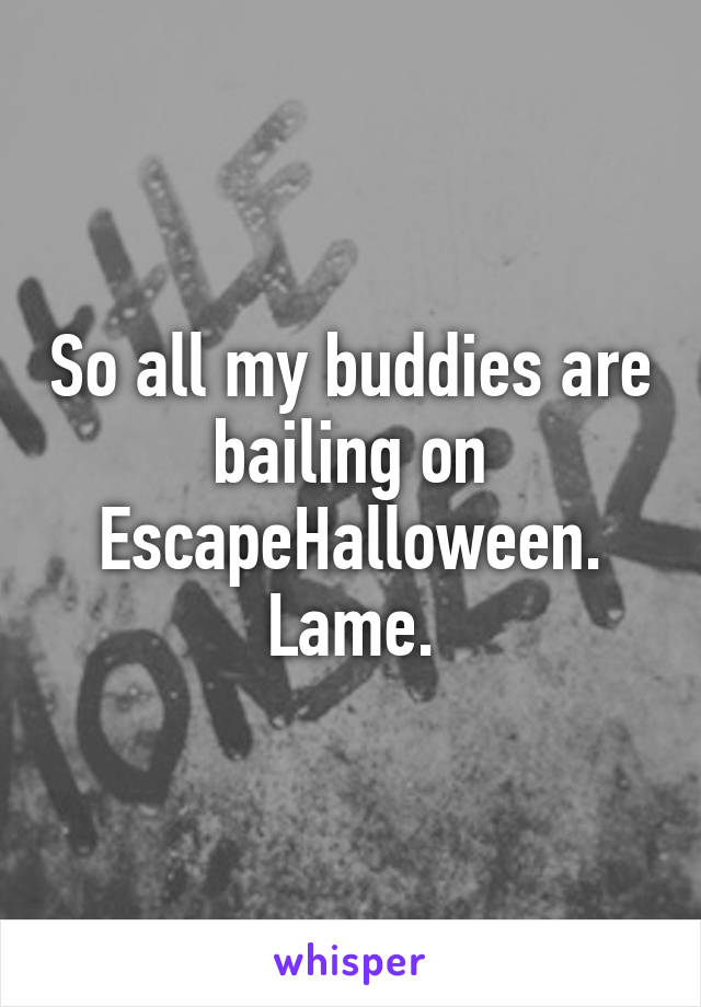 So all my buddies are bailing on EscapeHalloween. Lame.