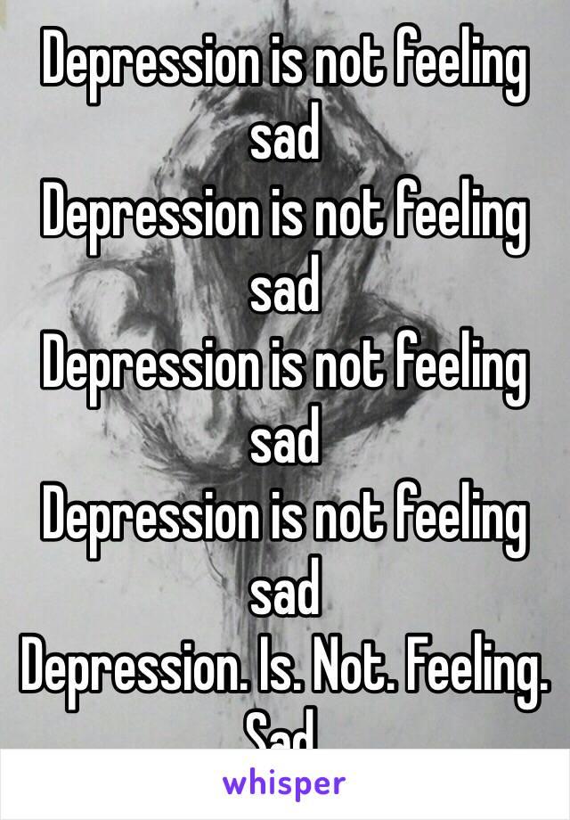 Depression is not feeling sad Depression is not feeling sad Depression is not feeling sad Depression is not feeling sad Depression. Is. Not. Feeling. Sad.