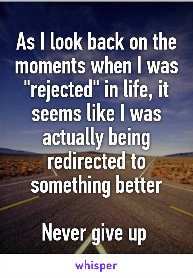"""As I look back on the moments when I was """"rejected"""" in life, it seems like I was actually being redirected to something better  Never give up"""