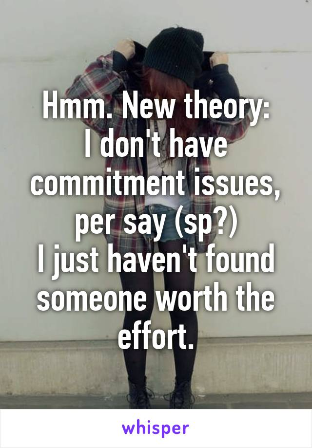 Hmm. New theory: I don't have commitment issues, per say (sp?) I just haven't found someone worth the effort.