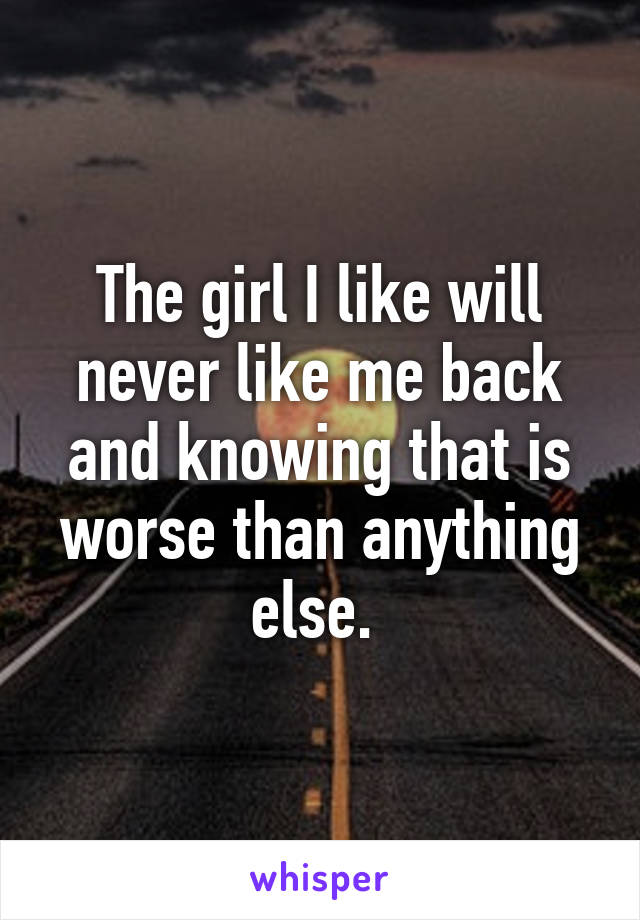The girl I like will never like me back and knowing that is worse than anything else.