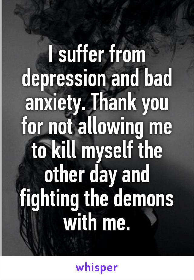 I suffer from depression and bad anxiety. Thank you for not allowing me to kill myself the other day and fighting the demons with me.