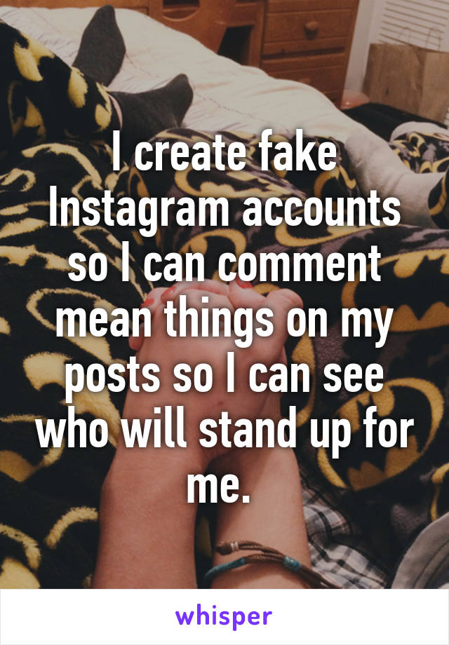I create fake Instagram accounts so I can comment mean things on my posts so I can see who will stand up for me.