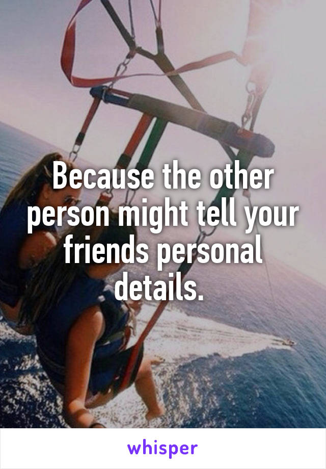 Because the other person might tell your friends personal details.
