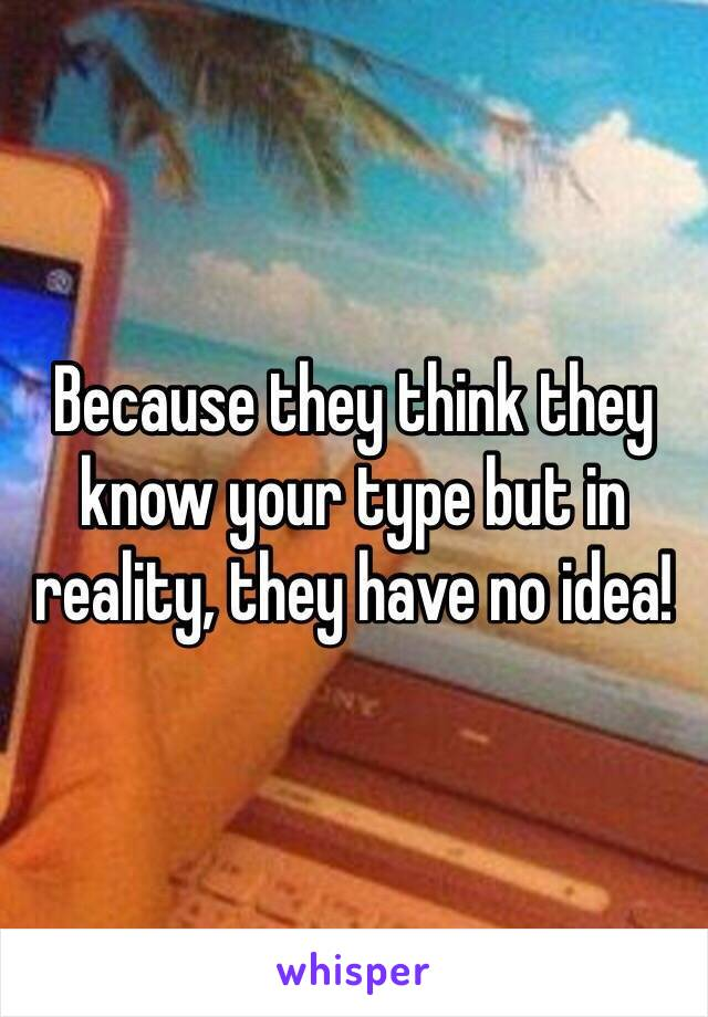 Because they think they know your type but in reality, they have no idea!