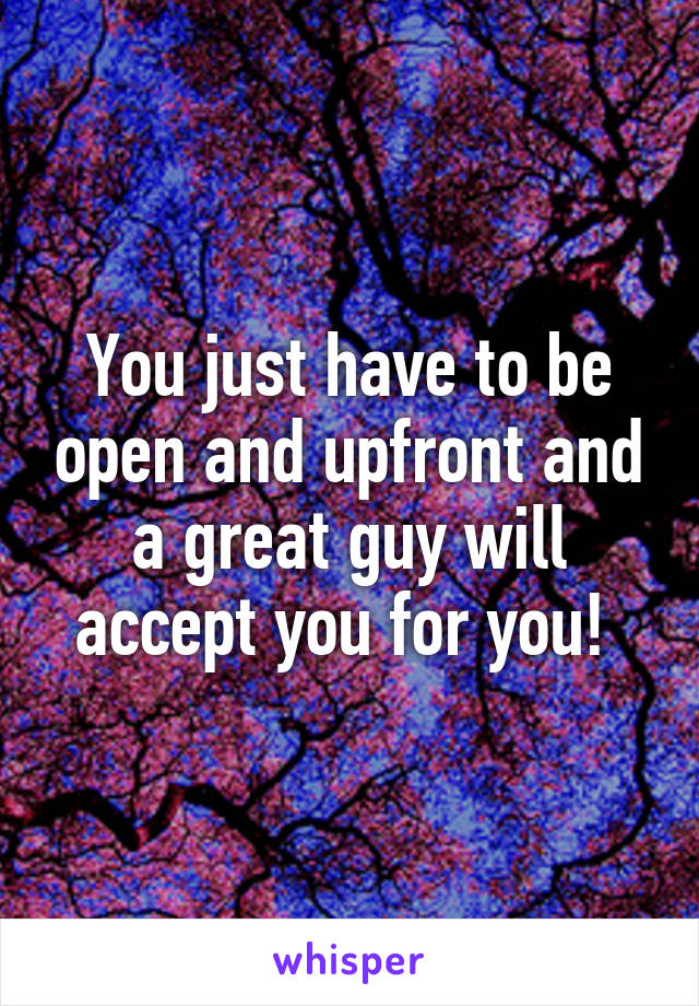 You just have to be open and upfront and a great guy will accept you for you!