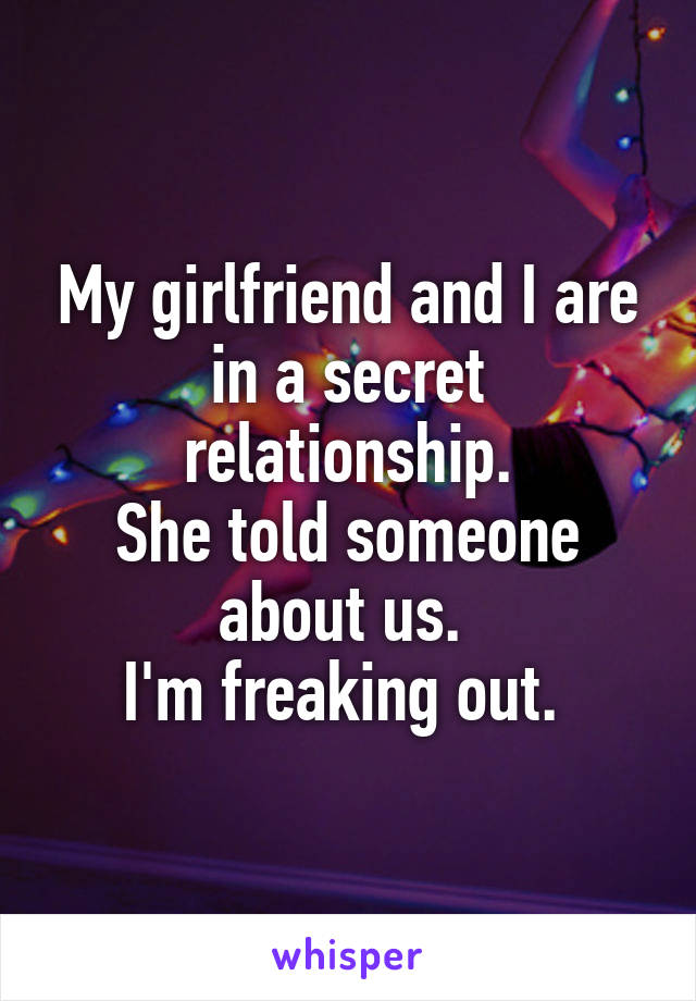 My girlfriend and I are in a secret relationship. She told someone about us.  I'm freaking out.