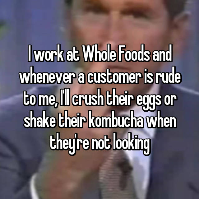 I work at Whole Foods and whenever a customer is rude to me, I'll crush their eggs or shake their kombucha when they're not looking