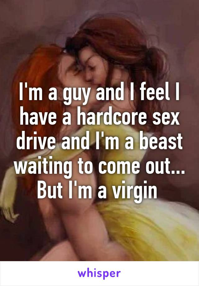 I'm a guy and I feel I have a hardcore sex drive and I'm a beast waiting to come out... But I'm a virgin