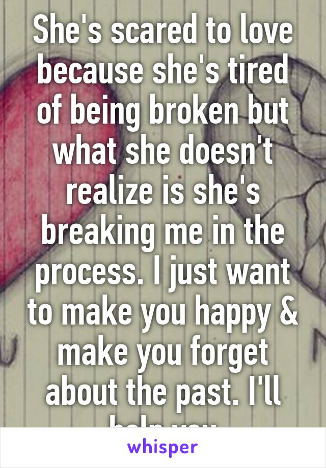 She's scared to love because she's tired of being broken but