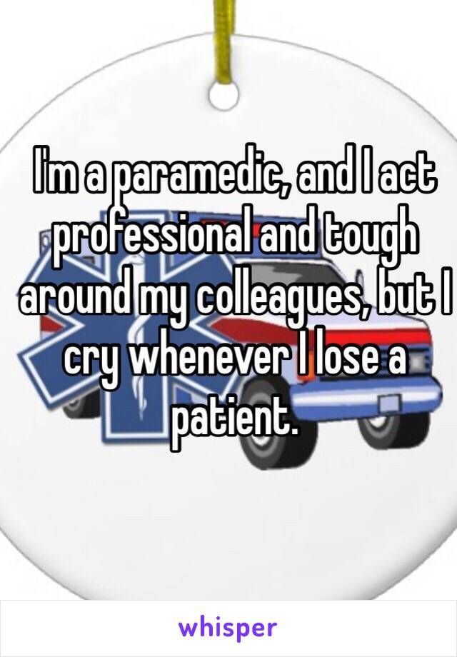 I'm a paramedic, and I act professional and tough around my colleagues, but I cry whenever I lose a patient.
