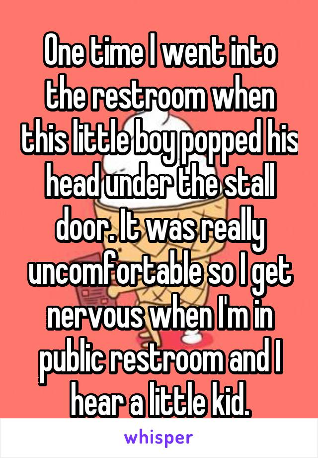 One time I went into the restroom when this little boy popped his head under the stall door. It was really uncomfortable so I get nervous when I'm in public restroom and I hear a little kid.