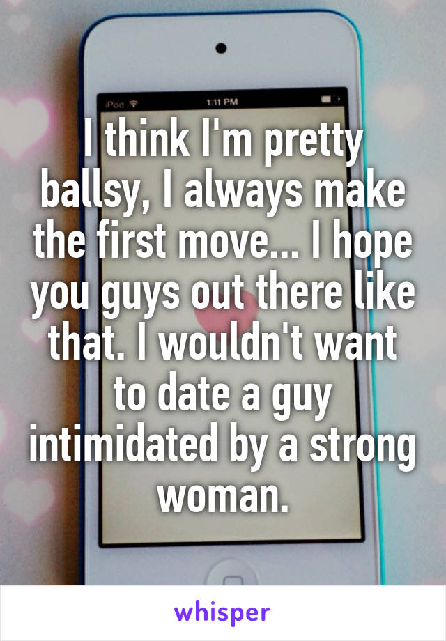 I think I'm pretty ballsy, I always make the first move... I hope you guys out there like that. I wouldn't want to date a guy intimidated by a strong woman.