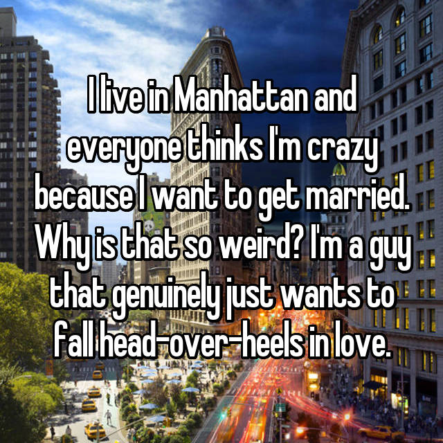 I live in Manhattan and everyone thinks I'm crazy because I want to get married. Why is that so weird? I'm a guy that genuinely just wants to fall head-over-heels in love.