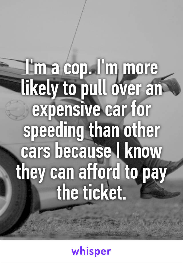 I'm a cop. I'm more likely to pull over an expensive car for speeding than other cars because I know they can afford to pay the ticket.