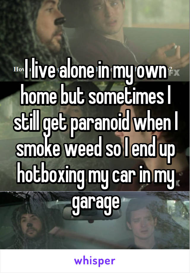 I live alone in my own home but sometimes I still get paranoid when I smoke weed so I end up hotboxing my car in my garage