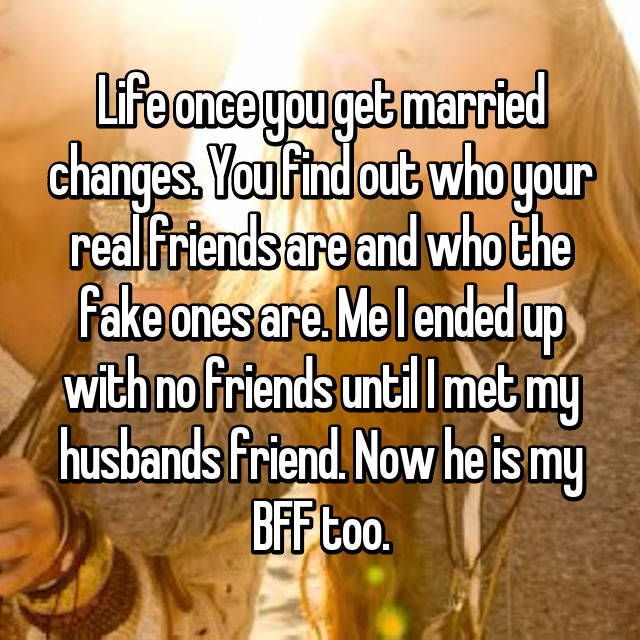 Life once you get married changes. You find out who your real friends are and who the fake ones are. Me I ended up with no friends until I met my husbands friend. Now he is my BFF too.