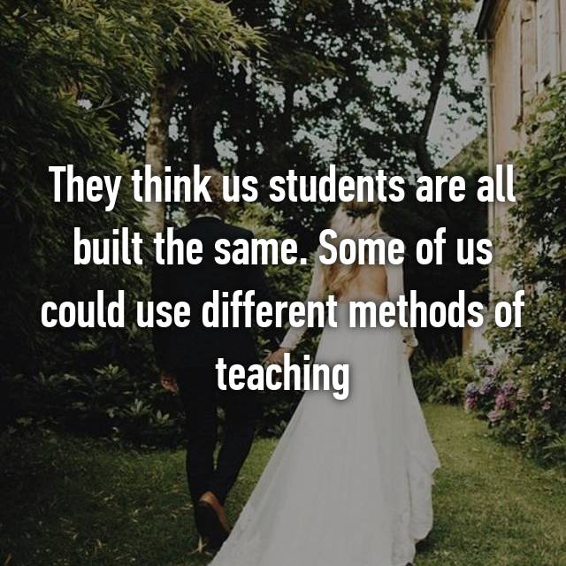 They think us students are all built the same. Some of us could use different methods of teaching