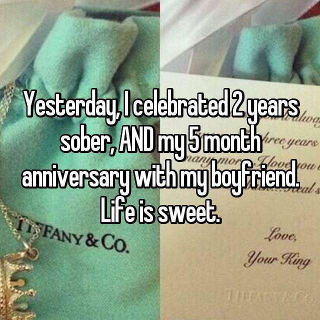 Yesterday, I celebrated 2 years sober, AND my 5 month anniversary with my boyfriend. Life is sweet.