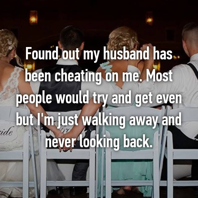 Found out my husband has been cheating on me. Most people would try and get even but I'm just walking away and never looking back.