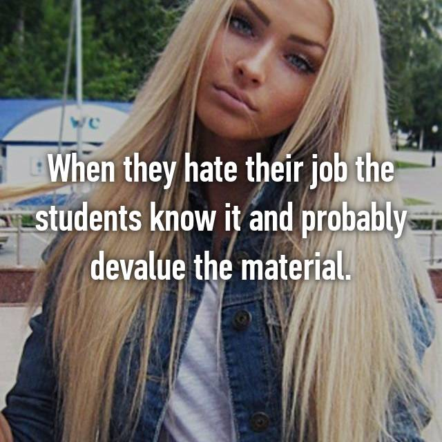 When they hate their job the students know it and probably devalue the material.