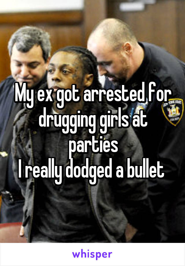 My ex got arrested for drugging girls at parties I really dodged a bullet
